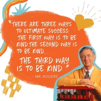 "A background of child-like drawings of a rainbow, star, and heart, with a large orange cloud.  A photo of  children's TV star Fred Rogers is in the lower right, he is leaning on a red toy trolley.  The orange cloud contains the following quote ""There are three ways to ultimate success. The first was is to be kind. The second way is to be kind. The third way is to be kind."" - Mr. Rogers."