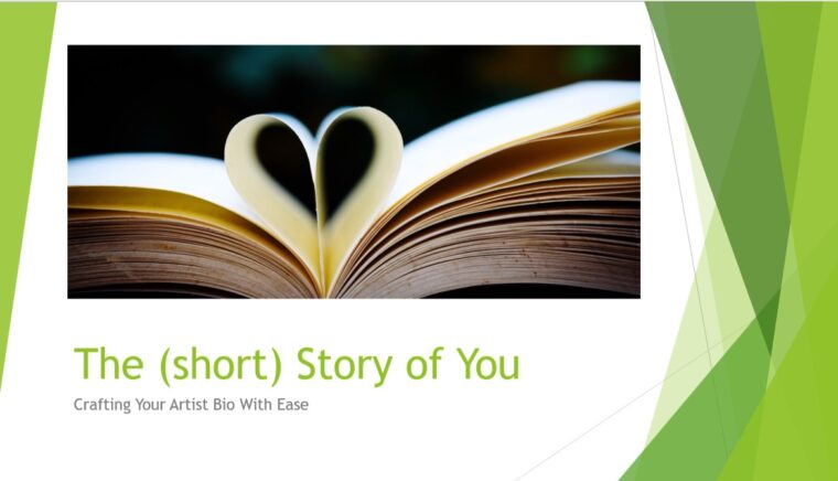 a screencap of a Power Point slide featuring an open book with two pages folded inward to make a heart. Text below reads 'The (short) story of You: Crafting Your Artist Bio With Ease' There are green decorative lines on the edges of the image.